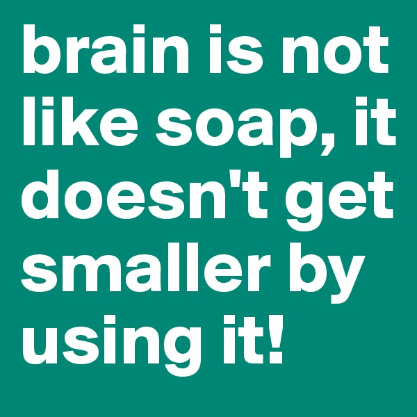 brain is not like soap, it doesn't get smaller by using it!