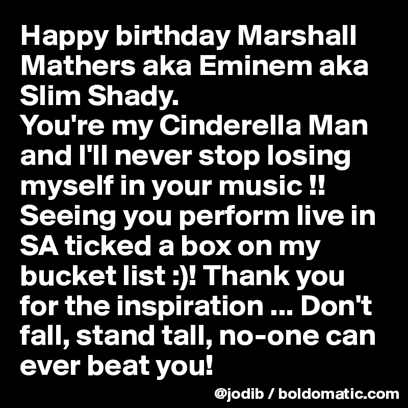 Happy birthday Marshall Mathers aka Eminem aka Slim Shady.  You're my Cinderella Man and I'll never stop losing myself in your music !!  Seeing you perform live in SA ticked a box on my bucket list :)! Thank you for the inspiration ... Don't fall, stand tall, no-one can ever beat you!