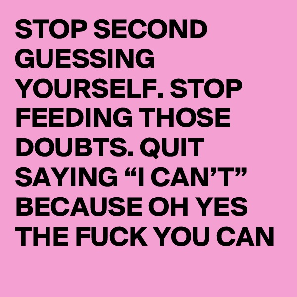 "STOP SECOND GUESSING YOURSELF. STOP FEEDING THOSE DOUBTS. QUIT SAYING ""I CAN'T"" BECAUSE OH YES THE FUCK YOU CAN"