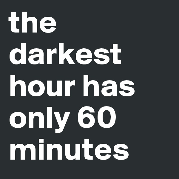 the darkest hour has only 60 minutes