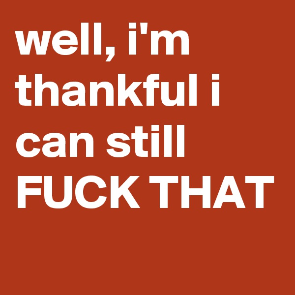 well, i'm thankful i can still FUCK THAT