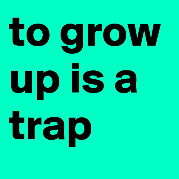 to grow up is a trap
