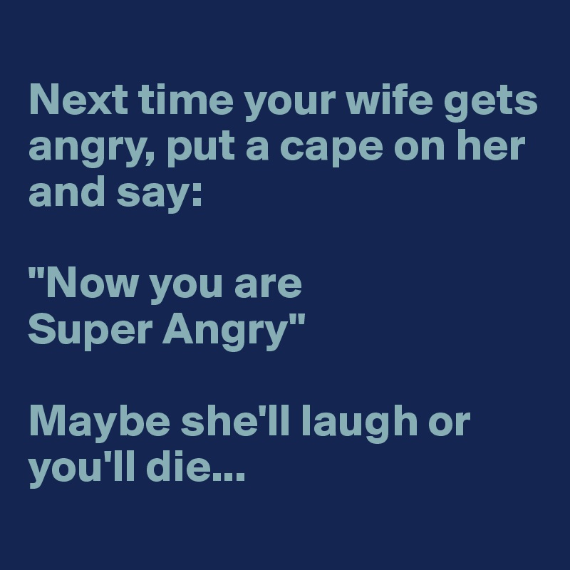 "Next time your wife gets angry, put a cape on her and say:  ""Now you are Super Angry""  Maybe she'll laugh or you'll die..."