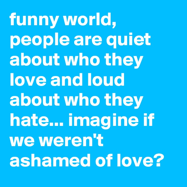 funny world, people are quiet about who they love and loud about who they hate... imagine if we weren't ashamed of love?