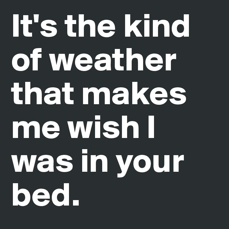 It's the kind of weather that makes me wish I was in your bed.
