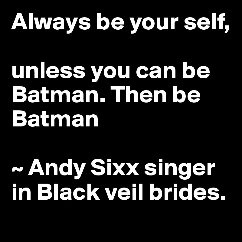 Always be your self,   unless you can be Batman. Then be Batman  ~ Andy Sixx singer in Black veil brides.