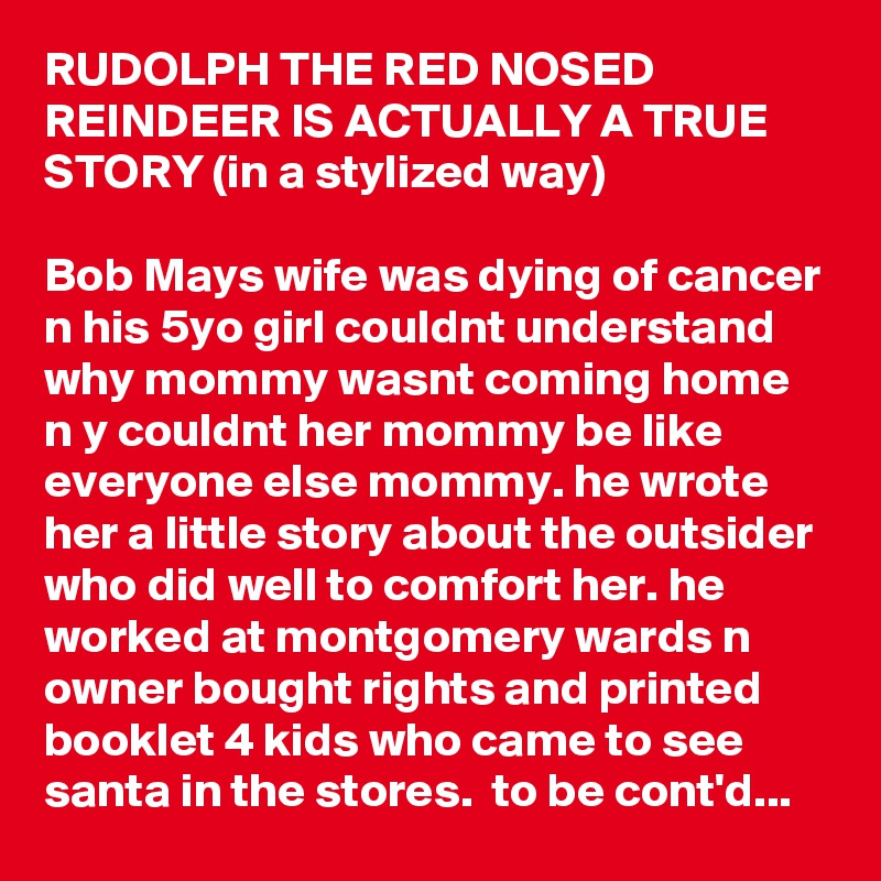 RUDOLPH THE RED NOSED REINDEER IS ACTUALLY A TRUE STORY (in a stylized way)  Bob Mays wife was dying of cancer n his 5yo girl couldnt understand why mommy wasnt coming home n y couldnt her mommy be like everyone else mommy. he wrote her a little story about the outsider who did well to comfort her. he worked at montgomery wards n owner bought rights and printed booklet 4 kids who came to see santa in the stores.  to be cont'd...