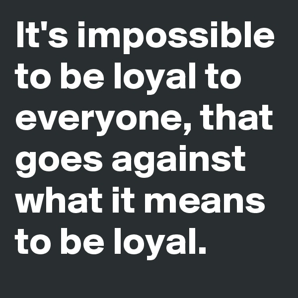 It's impossible to be loyal to everyone, that goes against what it means to be loyal.