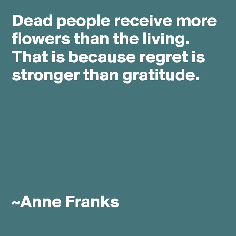 Dead people receive more flowers than the living. That is because regret is stronger than gratitude.       ~Anne Franks