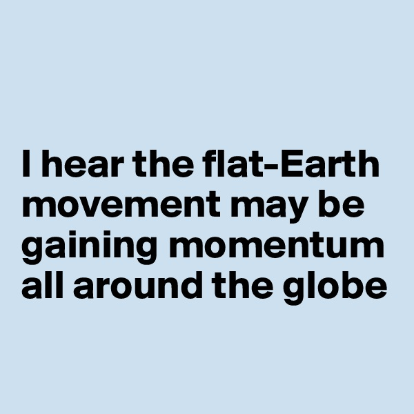I hear the flat-Earth  movement may be gaining momentum  all around the globe