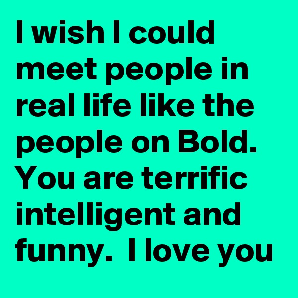 I wish I could meet people in real life like the people on Bold.  You are terrific intelligent and funny.  I love you