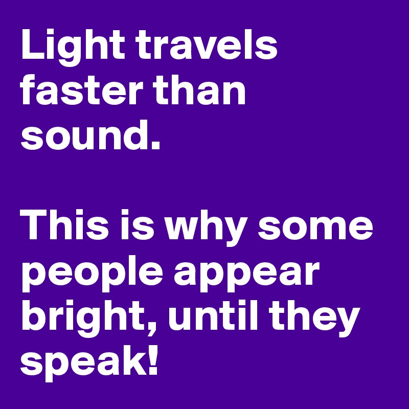Light travels faster than sound.  This is why some people appear bright, until they speak!