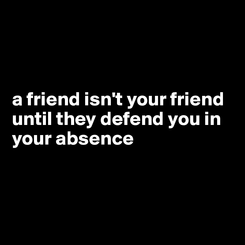 a friend isn't your friend until they defend you in your absence
