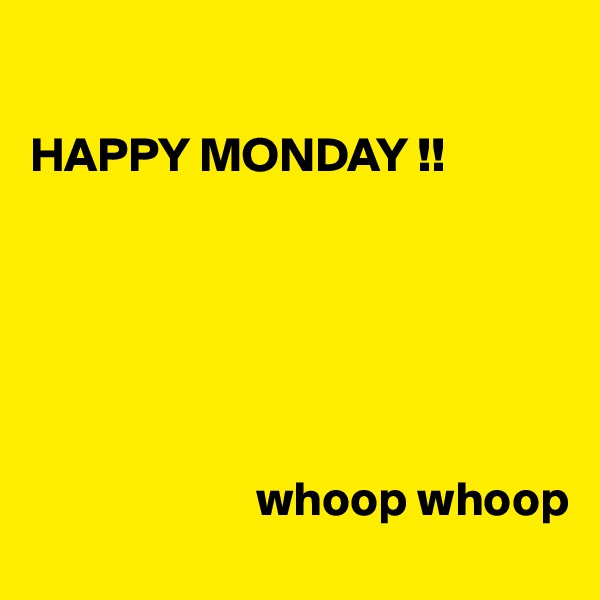 HAPPY MONDAY !!                              whoop whoop