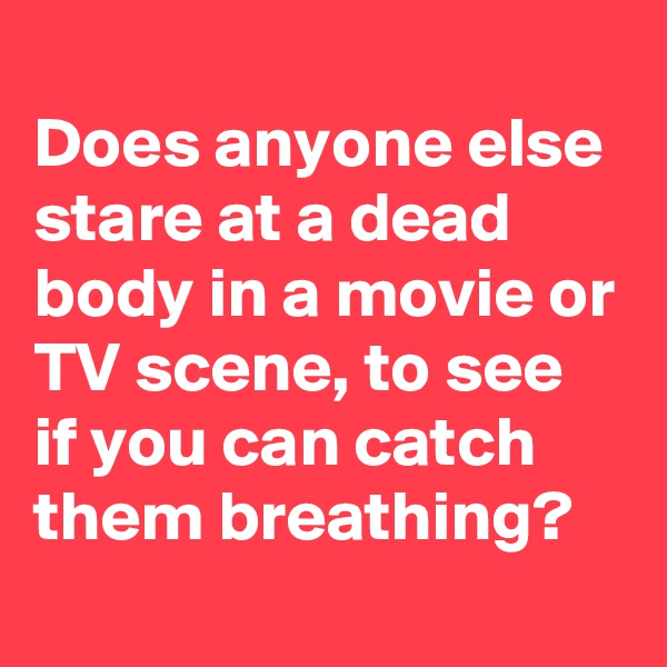 Does anyone else stare at a dead body in a movie or TV scene, to see if you can catch them breathing?