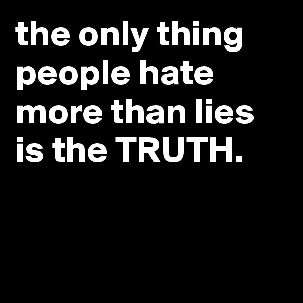 the only thing people hate more than lies is the TRUTH.