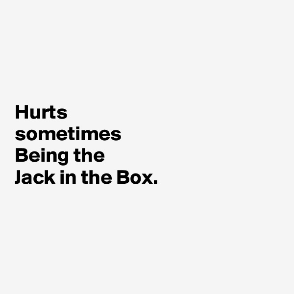 Hurts sometimes  Being the Jack in the Box.