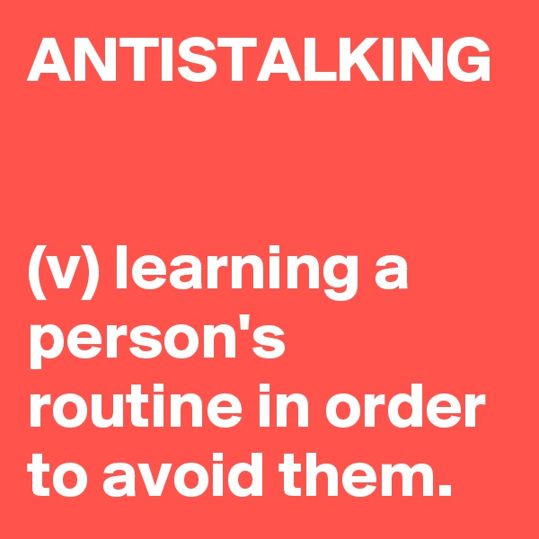 ANTISTALKING   (v) learning a person's routine in order to avoid them.
