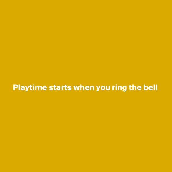 Playtime starts when you ring the bell