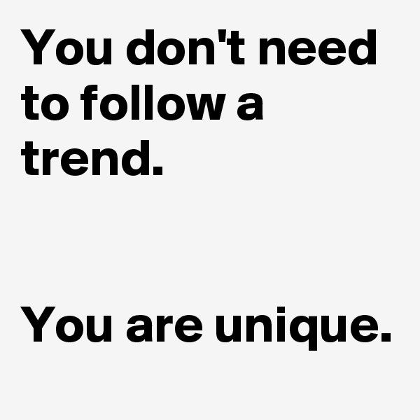 You don't need to follow a trend.    You are unique.