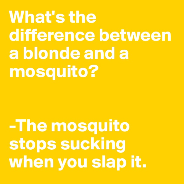 What's the difference between a blonde and a mosquito?   -The mosquito stops sucking when you slap it.