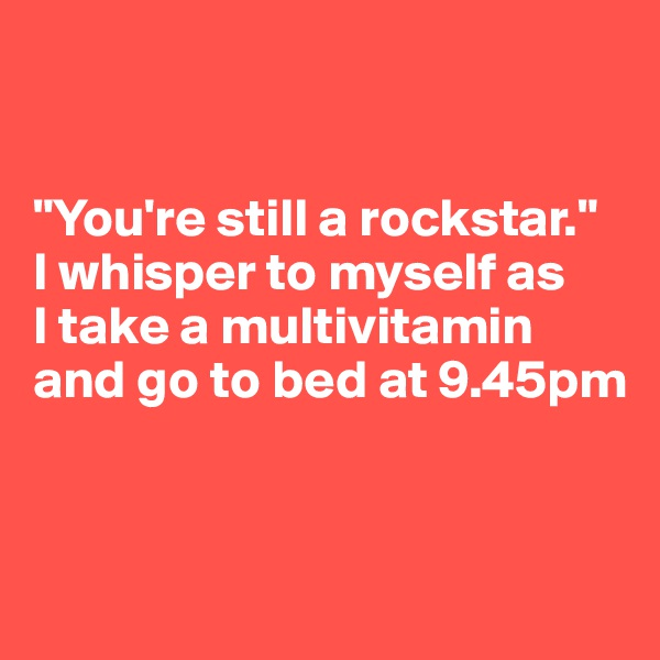"""You're still a rockstar."" I whisper to myself as  I take a multivitamin and go to bed at 9.45pm"