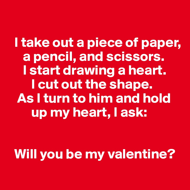 I take out a piece of paper,             a pencil, and scissors.       I start drawing a heart.          I cut out the shape.     As I turn to him and hold             up my heart, I ask:      Will you be my valentine?