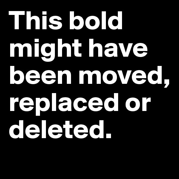 This bold might have been moved, replaced or deleted.