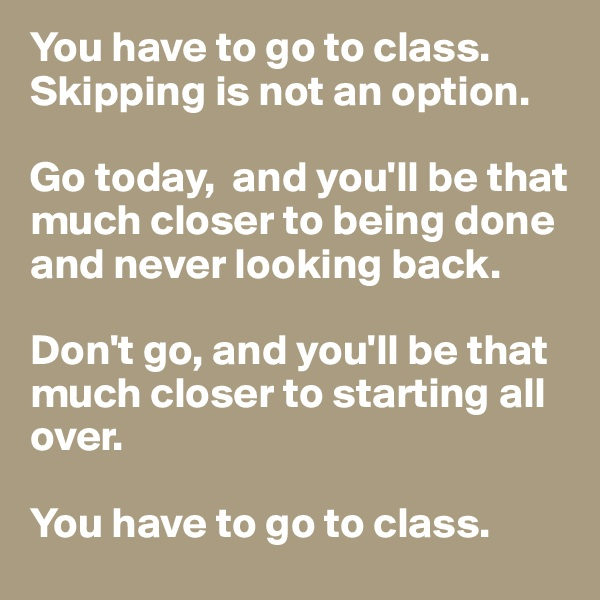 You have to go to class.  Skipping is not an option.   Go today,  and you'll be that much closer to being done and never looking back.   Don't go, and you'll be that much closer to starting all over.   You have to go to class.