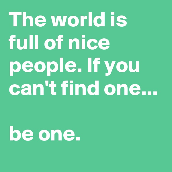 The world is full of nice people. If you can't find one...  be one.