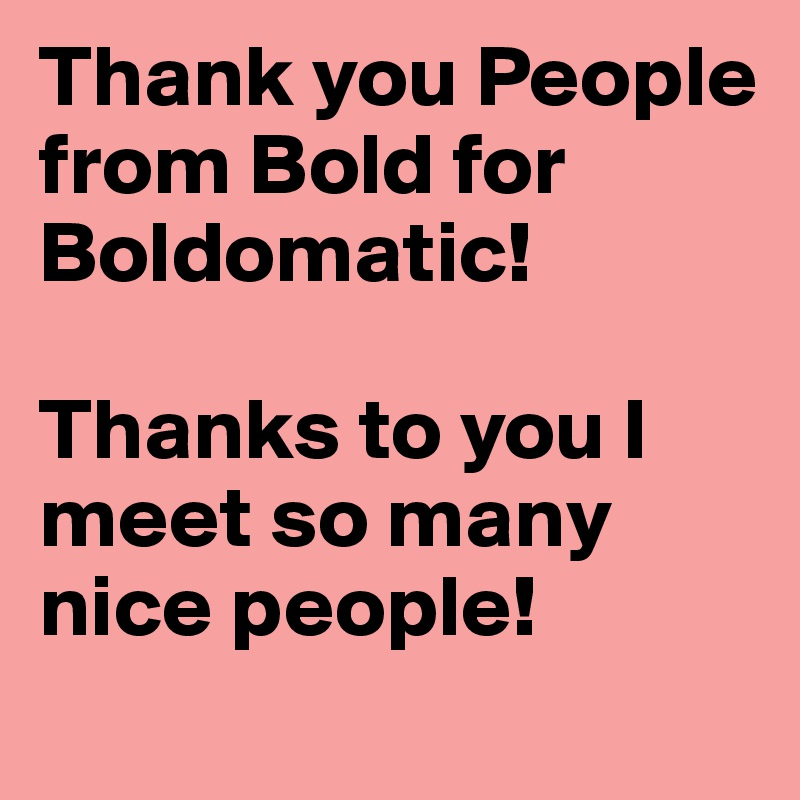Thank you People from Bold for Boldomatic!  Thanks to you I meet so many nice people!