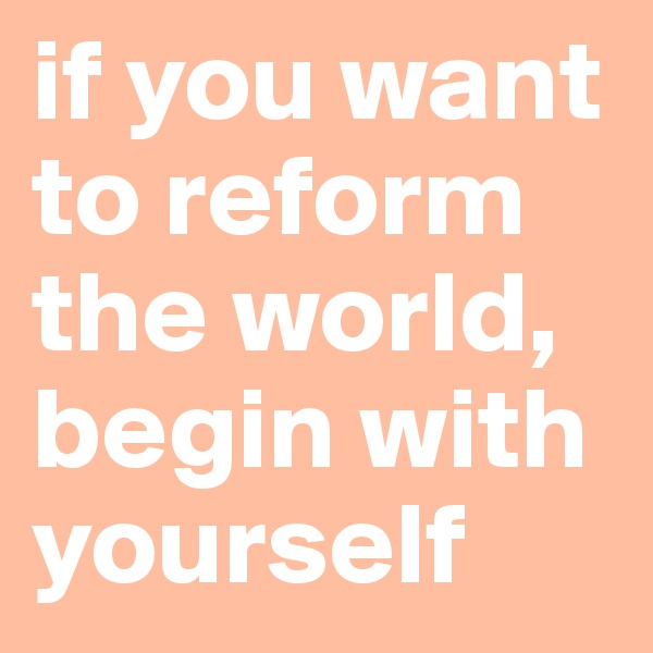 if you want to reform the world, begin with yourself