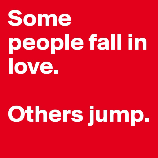 Some people fall in love.   Others jump.