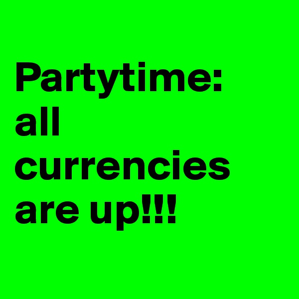 Partytime: all currencies are up!!!