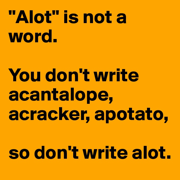 """Alot"" is not a word.   You don't write acantalope, acracker, apotato,   so don't write alot."