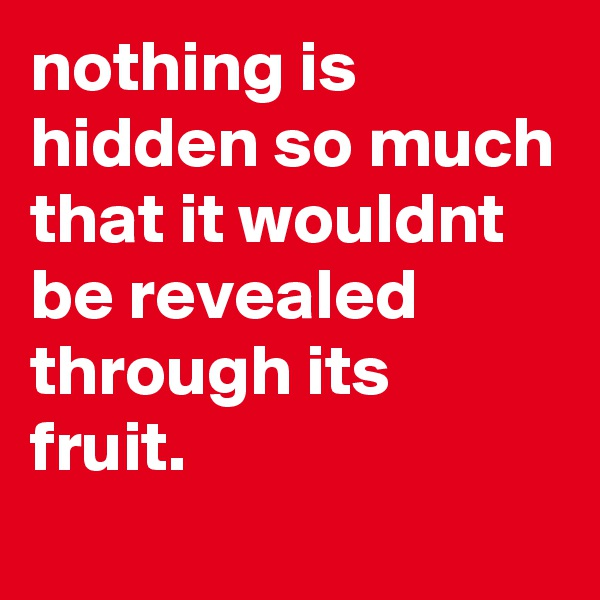 nothing is hidden so much that it wouldnt be revealed through its fruit.