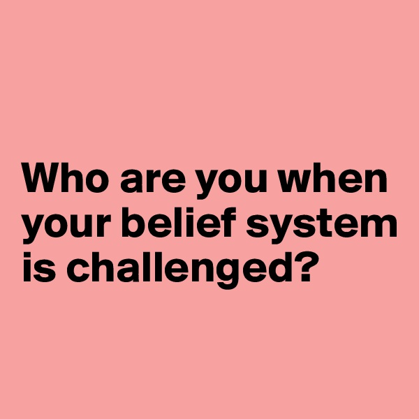 Who are you when your belief system is challenged?