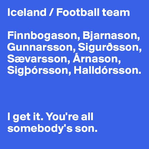 Iceland / Football team  Finnbogason, Bjarnason, Gunnarsson, Sigurðsson, Sævarsson, Árnason, Sigþórsson, Halldórsson.     I get it. You're all somebody's son.