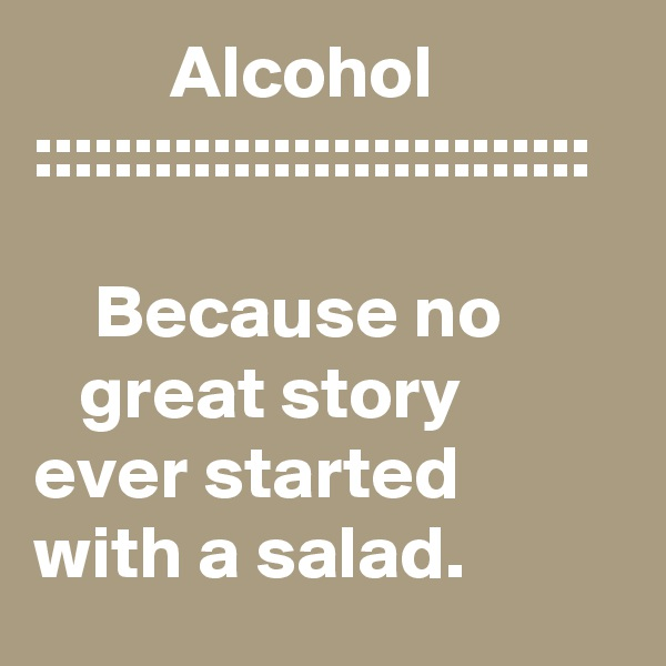 Alcohol ::::::::::::::::::::::::::::      Because no           great story         ever started         with a salad.