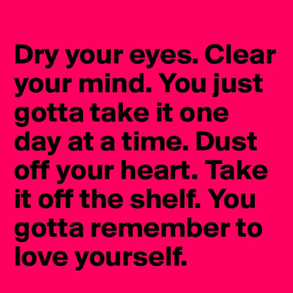 Dry your eyes. Clear your mind. You just gotta take it one day at a time. Dust off your heart. Take it off the shelf. You gotta remember to love yourself.