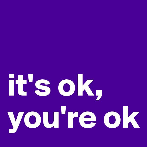 it's ok, you're ok