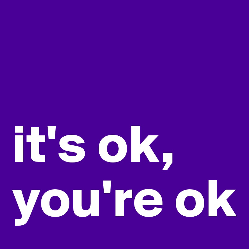 it's ok, you're ok