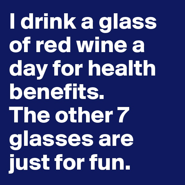 I drink a glass of red wine a day for health benefits. The other 7 glasses are just for fun.
