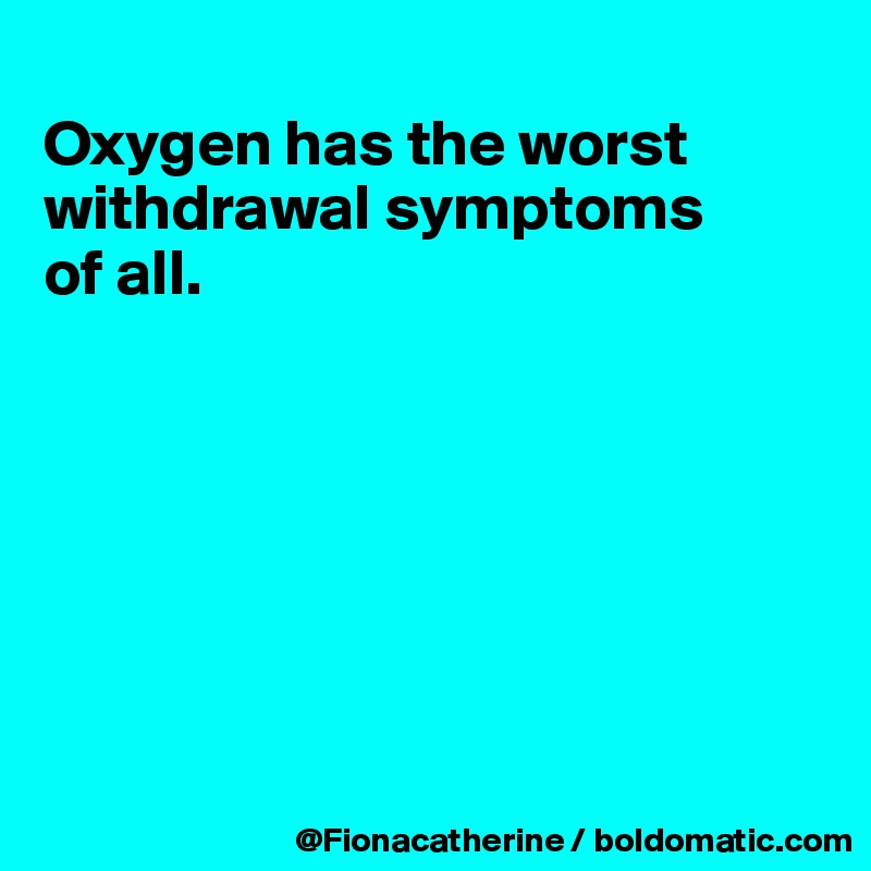 Oxygen has the worst withdrawal symptoms of all.