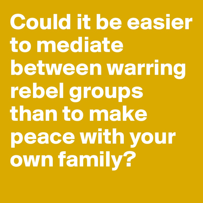 Could it be easier to mediate between warring rebel groups than to make peace with your own family?