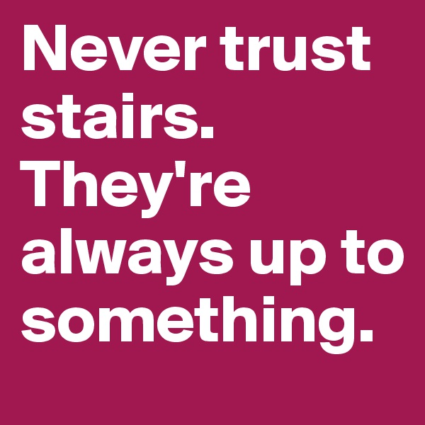 Never trust stairs. They're always up to something.