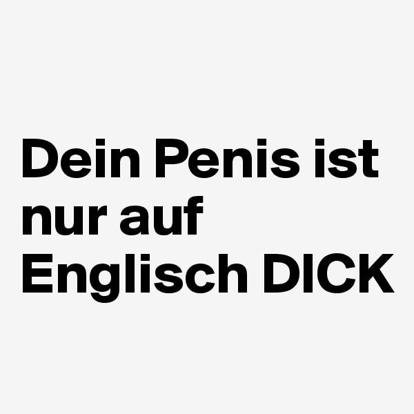 Dein Penis ist nur auf Englisch DICK