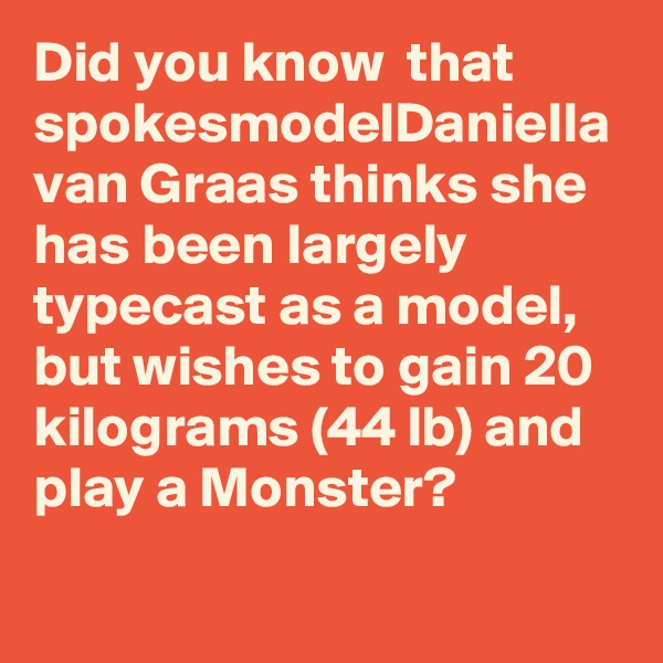 Did you know  that spokesmodelDaniella van Graas thinks she has been largely typecast as a model, but wishes to gain 20 kilograms (44lb) and play a Monster?