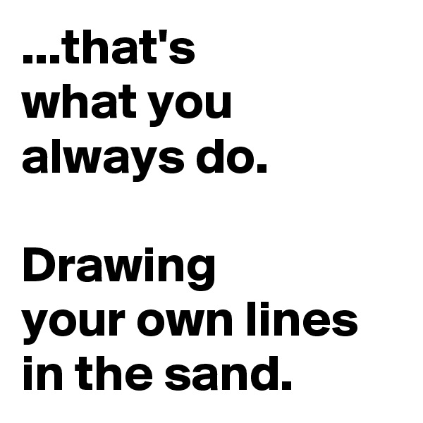 ...that's  what you always do.   Drawing        your own lines in the sand.
