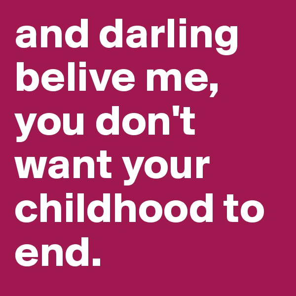and darling belive me, you don't want your childhood to end.